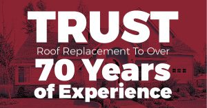 Trust Roof Replacement To Over 70 Years of Experience