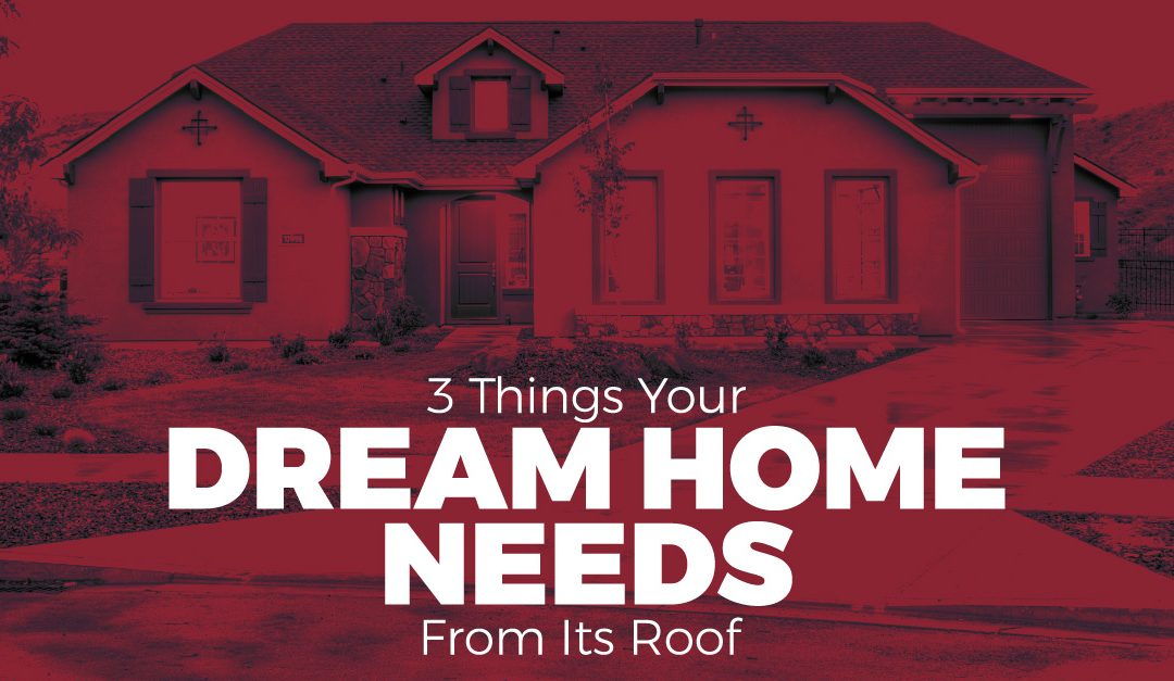 3 Things Your Dream Home Needs From Its Roof