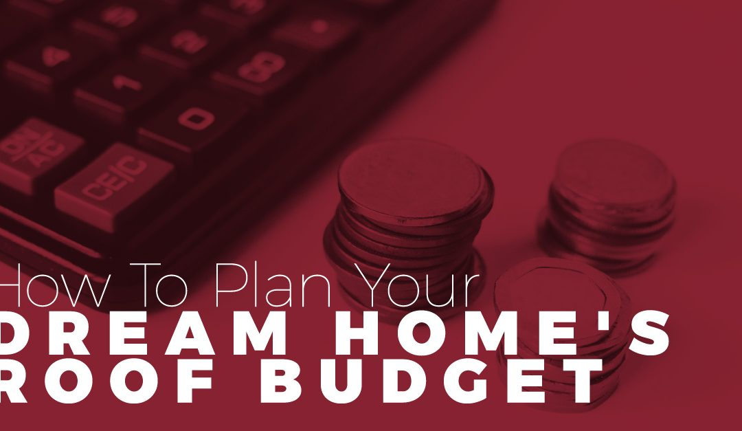 How To Plan Your Dream Home's Roof Budget