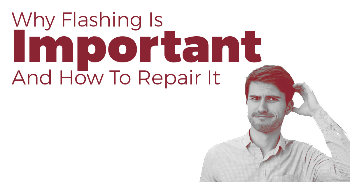 Why Flashing Is Important And How To Repair It