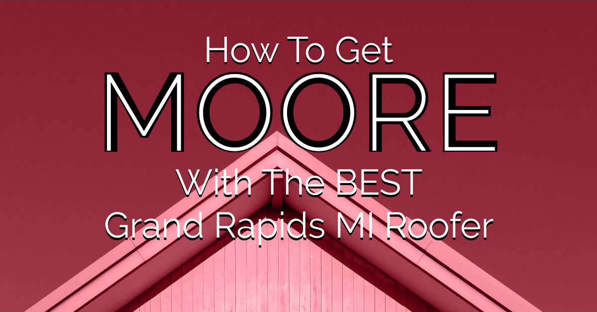 How To Get Moore With The Best Grand Rapids MI Roofer