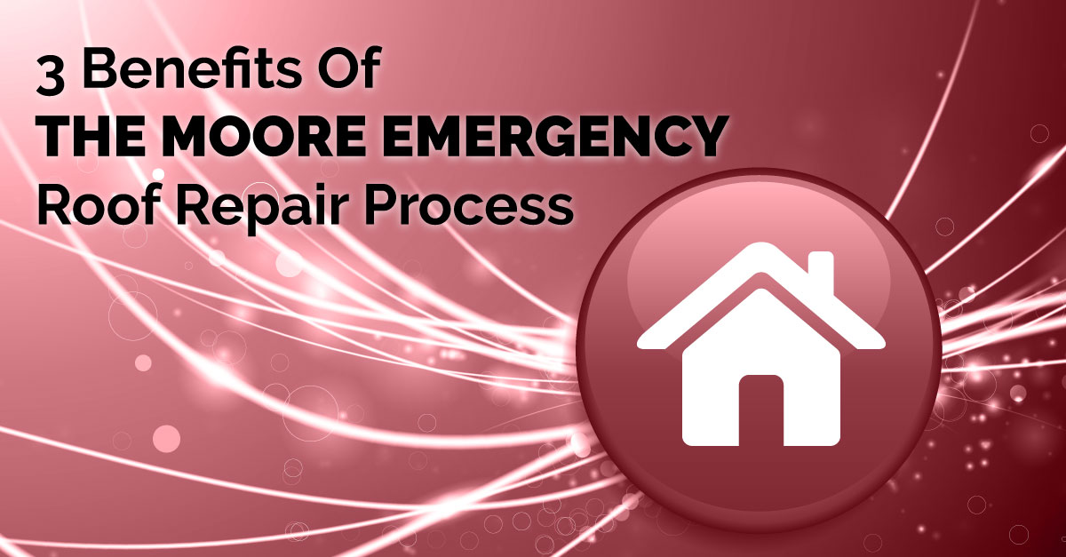 3 Benefits Of The Moore Emergency Roof Repair Process