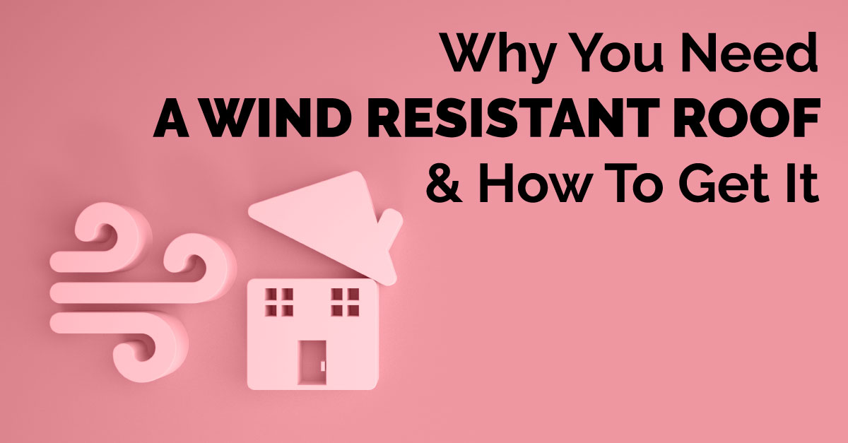 Why You Need A Wind Resistant Roof & How To Get It