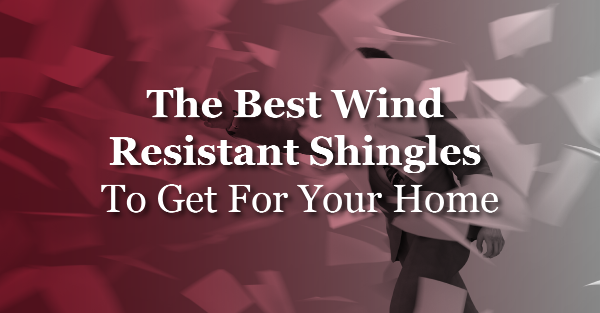 The Best Wind Resistant Shingles To Get For Your Home