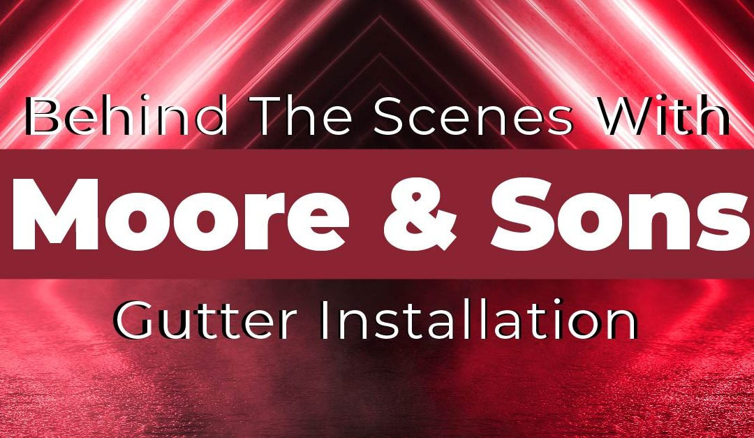Behind The Scenes With Moore & Sons Gutter Installation